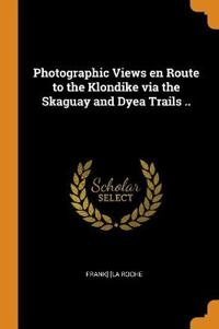 Photographic Views En Route to the Klondike Via the Skaguay and Dyea Trails ..