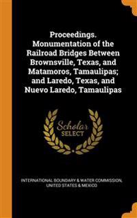 Proceedings. Monumentation of the Railroad Bridges Between Brownsville, Texas, and Matamoros, Tamaulipas; and Laredo, Texas, and Nuevo Laredo, Tamaulipas