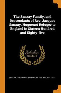 The Sanxay Family, and Descendants of Rev. Jacques Sanxay, Huguenot Refugee to England in Sixteen Hundred and Eighty-five