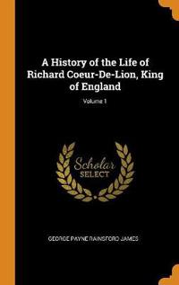 A History of the Life of Richard Coeur-De-Lion, King of England; Volume 1