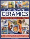 How to Paint Ceramics: 30 Step-By-Step Decorative Projects: How to Transform Bowls, Plates, Cups, Vases, Jars and Tiles Into Exquisite Original Pieces