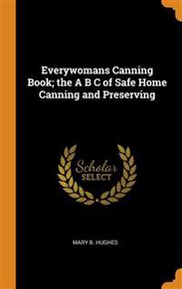 Everywomans Canning Book; the A B C of Safe Home Canning and Preserving