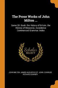The Prose Works of John Milton ...: Same 2d. Book. the History of Britain. the History of Moscovia. Accedence Commenced Grammar. Index