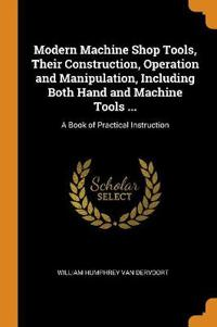 Modern Machine Shop Tools, Their Construction, Operation and Manipulation, Including Both Hand and Machine Tools ...