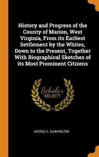 History and Progress of the County of Marion, West Virginia, from Its Earliest Settlement by the Whites, Down to the Present, Together with Biographical Sketches of Its Most Prominent Citizens