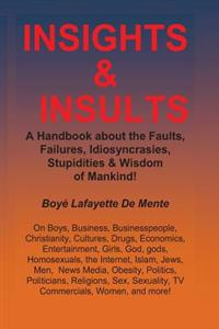 Insights & Insults!: A Handbook about the Faults, Failures, Idiosyncrasies, Stupidities & Wisdom of Mankind!