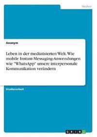 """Leben in der mediatisierten Welt. Wie mobile Instant-Messaging-Anwendungen wie """"WhatsApp"""" unsere interpersonale Kommunikation verändern"""