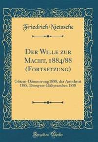 Der Wille Zur Macht, 1884/88 (Fortsetzung): Götzen-Dämmerung 1888, Der Antichrist 1888, Dionysos-Dithyramben 1888 (Classic Reprint)
