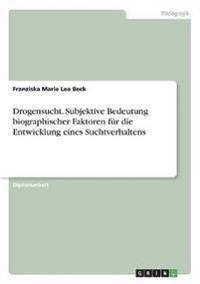 Drogensucht. Subjektive Bedeutung biographischer Faktoren für die Entwicklung eines Suchtverhaltens