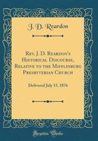 Rev. J. D. Reardon's Historical Discourse, Relative to the Mifflinburg Presbyterian Church: Delivered July 15, 1876 (Classic Reprint)