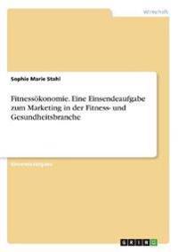 Fitnessökonomie. Eine Einsendeaufgabe zum Marketing in der Fitness- und Gesundheitsbranche
