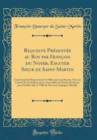 Requeste Présentée Au Roy Par François Du Noyer, Escuyer Sieur de Saint-Martin: Contenant Les Propositions Et Offres Par Luy Faictes, Tant Au Conseil