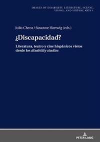 ¿discapacidad?: Literatura, Teatro Y Cine Hispánicos Vistos Desde Los Disability Studies