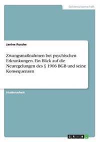 Zwangsmaßnahmen bei psychischen Erkrankungen. Ein Blick auf die Neuregelungen des § 1906 BGB und seine Konsequenzen