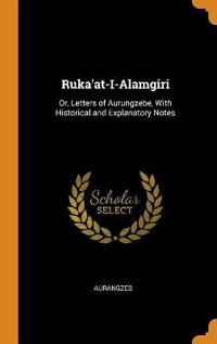 Ruka'at-I-Alamgiri: Or, Letters of Aurungzebe, With Historical and Explanatory Notes