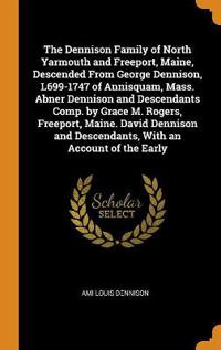 The Dennison Family of North Yarmouth and Freeport, Maine, Descended from George Dennison, L699-1747 of Annisquam, Mass. Abner Dennison and Descendants Comp. by Grace M. Rogers, Freeport, Maine. David Dennison and Descendants, with an Account of the Early