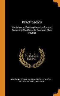 Practipedics: The Science Of Giving Foot Comfort And Correcting The Cause Of Foot And Shoe Troubles