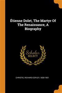 Etienne Dolet, The Martyr Of The Renaissance, A Biography