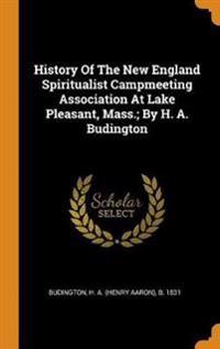 History of the New England Spiritualist Campmeeting Association at Lake Pleasant, Mass.; By H. A. Budington