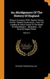 An Abridgement Of The History Of England: Being A Summary Of Mr. Rapin's History And Mr. Tindal's Continuation : From The Landing Of Julius Caesar To