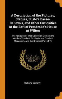 A Description of the Pictures, Statues, Busto's Basso-Relievo's, and Other Curiosities at the Earl of Pembroke's House at Wilton