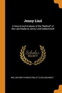 Jenny Lind: A Record and Analysis of the Method of the Late Madame Jenny Lind-Goldschmidt