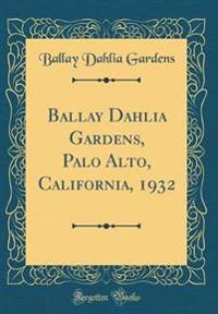 Ballay Dahlia Gardens, Palo Alto, California, 1932 (Classic Reprint)