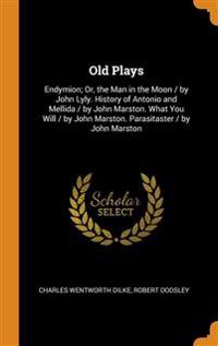 Old Plays: Endymion; Or, the Man in the Moon / By John Lyly. History of Antonio and Mellida / By John Marston. What You Will / By