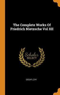 The Complete Works of Friedrich Nietzsche Vol XII