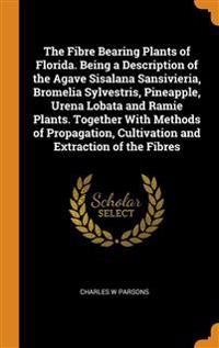 Fibre Bearing Plants of Florida. Being a Description of the Agave Sisalana Sansivieria, Bromelia Sylvestris, Pineapple, Urena Lobata and Ramie Plants. Together With Methods of Propagation, Cultivation and Extraction of the Fibres