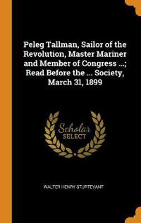 Peleg Tallman, Sailor of the Revolution, Master Mariner and Member of Congress ...; Read Before the ... Society, March 31, 1899