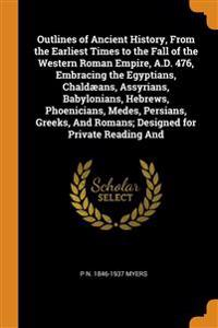 Outlines of Ancient History, From the Earliest Times to the Fall of the Western Roman Empire, A.D. 476, Embracing the Egyptians, Chaldaeans, Assyrians, Babylonians, Hebrews, Phoenicians, Medes, Persians, Greeks, And Romans; Designed for Private Reading And