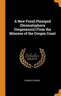 A NEW FOSSIL PINNIPED  DESMATOPHOCA OREG