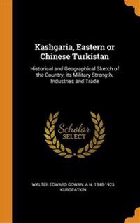 Kashgaria, Eastern or Chinese Turkistan: Historical and Geographical Sketch of the Country, its Military Strength, Industries and Trade