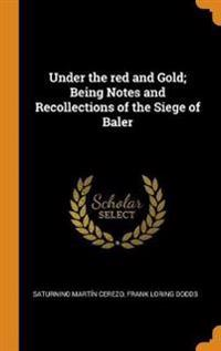 Under the red and Gold; Being Notes and Recollections of the Siege of Baler