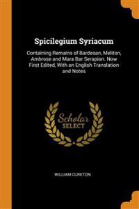 Spicilegium Syriacum: Containing Remains of Bardesan, Meliton, Ambrose and Mara Bar Serapion. Now First Edited, With an English Translation and Notes