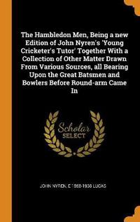The Hambledon Men, Being a new Edition of John Nyren's 'Young Cricketer's Tutor' Together With a Collection of Other Matter Drawn From Various Sources
