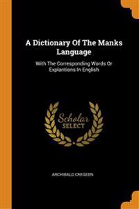 A Dictionary Of The Manks Language: With The Corresponding Words Or Explantions In English