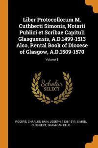 Liber Protocollorum M. Cuthberti Simonis, Notarii Publici Et Scribae Capituli Glasguensis, A.D.1499-1513 Also, Rental Book of Diocese of Glasgow, A.D.1509-1570; Volume 1