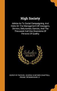 High Society: Advice As To Social Campaigning, And Hints On The Management Of Dowagers, Dinners, Debutantes, Dances, And The Thousand And One Diversio