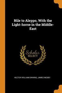 Nile to Aleppo, With the Light-horse in the Middle-East