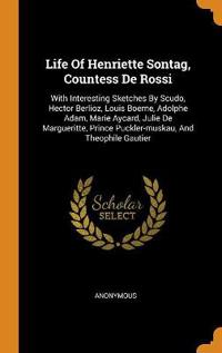 Life Of Henriette Sontag, Countess De Rossi: With Interesting Sketches By Scudo, Hector Berlioz, Louis Boerne, Adolphe Adam, Marie Aycard, Julie De Ma