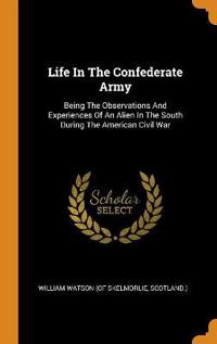 Life In The Confederate Army: Being The Observations And Experiences Of An Alien In The South During The American Civil War