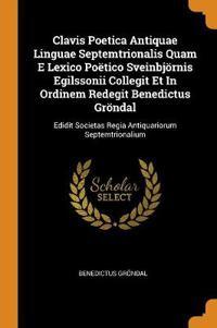 Clavis Poetica Antiquae Linguae Septemtrionalis Quam E Lexico Po tico Sveinbj rnis Egilssonii Collegit Et in Ordinem Redegit Benedictus Gr ndal