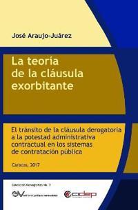 La Teoría de la Cláusula Exorbitante: El Tránsito de la Cláusula Derogatoria a la Potestad Administrativa Contractual En Los Sistemas de Contratación