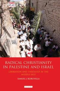 Radical Christianity in Palestine and Israel: Liberation and Theology in the Middle East