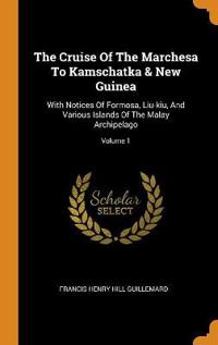 The Cruise Of The Marchesa To Kamschatka & New Guinea: With Notices Of Formosa, Liu-kiu, And Various Islands Of The Malay Archipelago; Volume 1