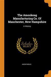 The Amoskeag Manufacturing Co. Of Manchester, New Hampshire: A History