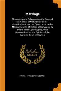 Marriage: Monogamy and Polygamy on the Basis of Divine law, of Natural law and of Constitutional law : an Open Letter to the Massachusetts Members of