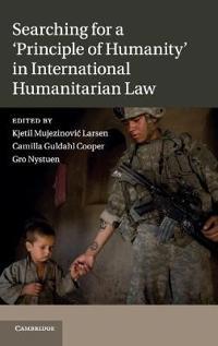 Searching for a 'Principle of Humanity' in International Humanitarian Law. Edited by Kjetil Mujezinovic Larsen, Camilla G. Guldahl & Gro Nystuen
